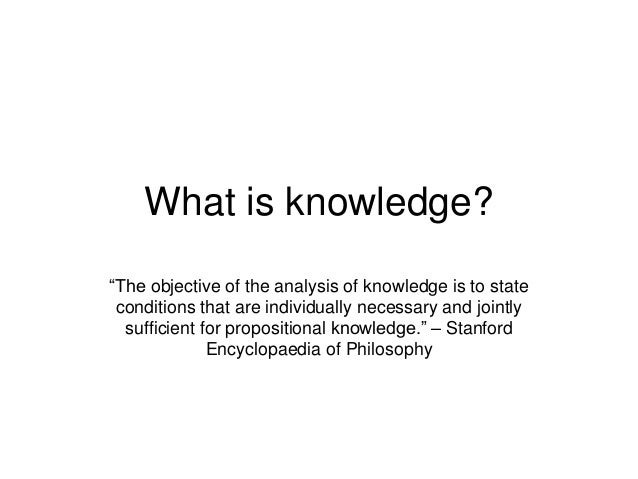 """What is knowledge? """"The objective of the analysis of knowledge is to state conditions that are individually necessary and ..."""