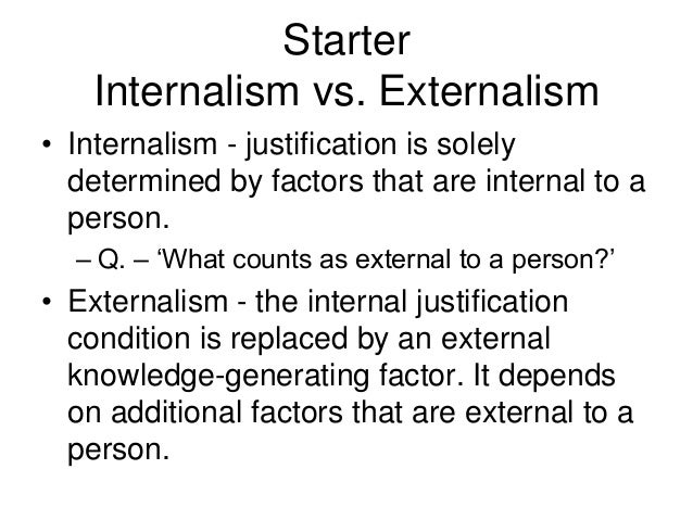 Starter Internalism vs. Externalism • Internalism - justification is solely determined by factors that are internal to a p...