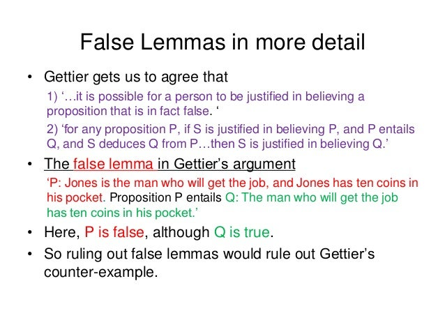 False Lemmas in more detail • Gettier gets us to agree that 1) '…it is possible for a person to be justified in believing ...
