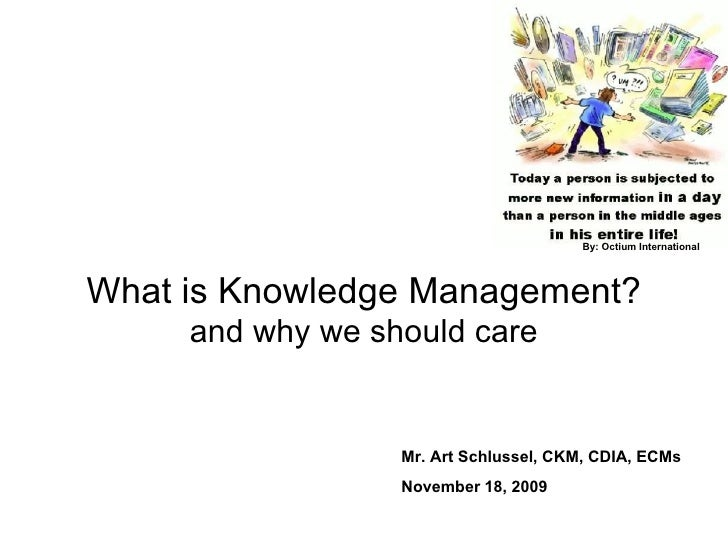 What is Knowledge Management? and why we should care Mr. Art Schlussel, CKM, CDIA, ECMs November 18, 2009 By: Octium Inter...