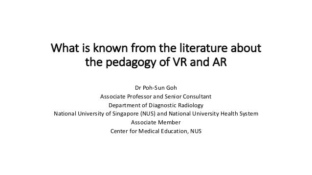 What is known from the literature about the pedagogy of VR and AR Dr Poh-Sun Goh Associate Professor and Senior Consultant...
