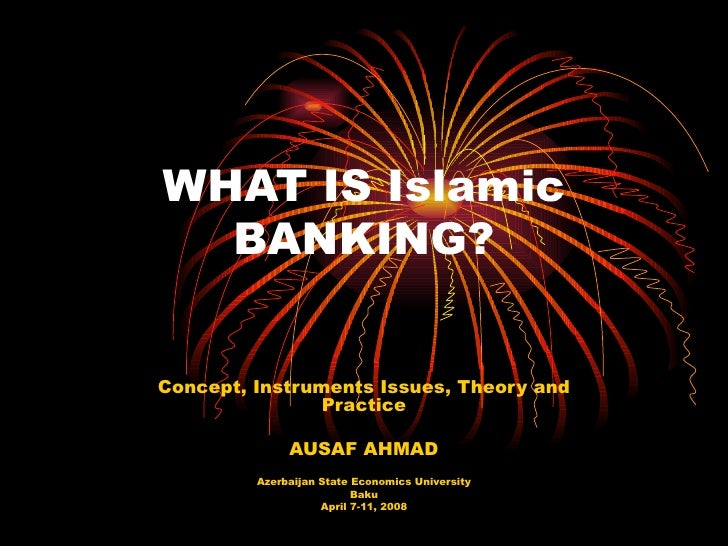 WHAT IS Islamic BANKING? Concept, Instruments Issues, Theory and Practice AUSAF AHMAD Azerbaijan State Economics Universit...