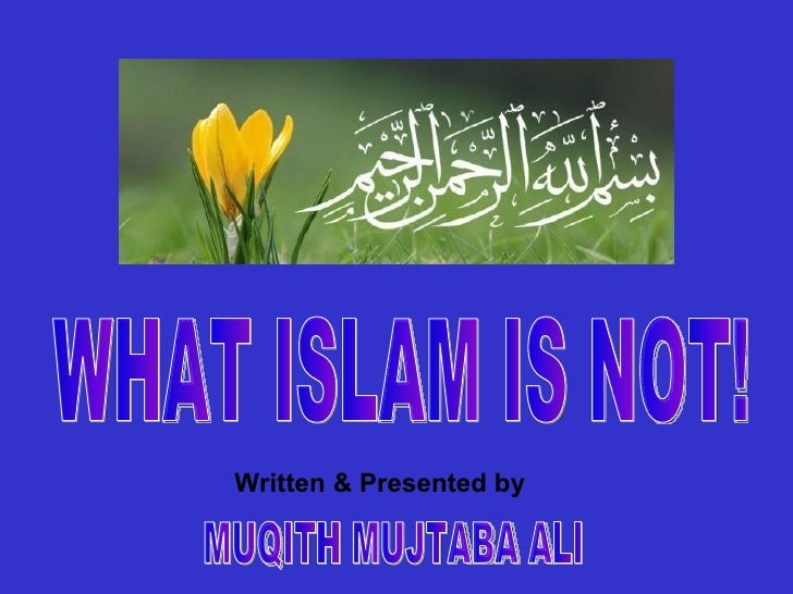 Written & Presented by MUQITH MUJTABA ALI WHAT ISLAM IS NOT!