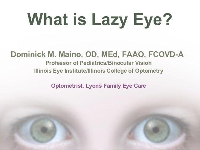 What is Lazy Eye? Dominick M. Maino, OD, MEd, FAAO, FCOVD-A Professor of Pediatrics/Binocular Vision Illinois Eye Institut...