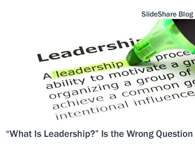 """What Is Leadership?"" Is the Wrong Question SlideShare Blog"