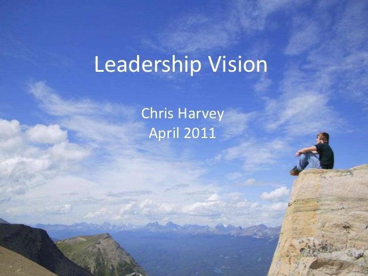 Leadership Vision<br />Chris Harvey<br />April 2011<br />