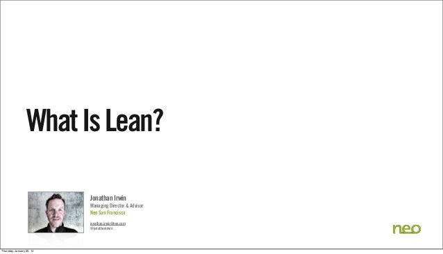 What Is Lean? Jonathan Irwin Managing Director & Advisor Neo San Francisco jonathan.irwin@neo.com @jonathanirwin  Thursday...