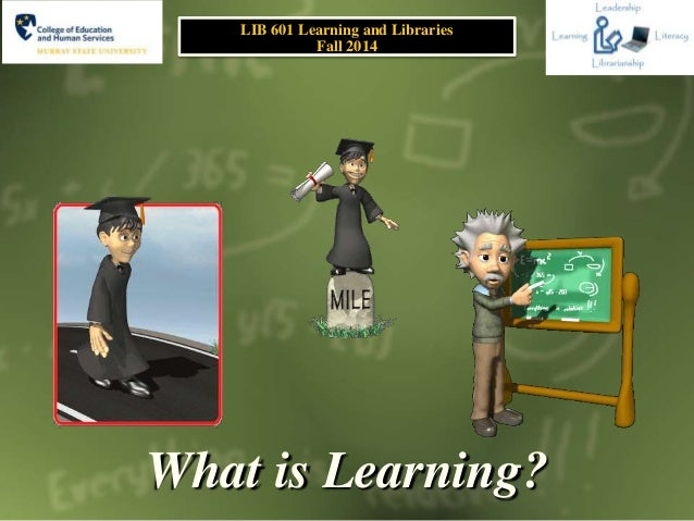 What is Learning? LIB 601 Learning and Libraries Fall 2014