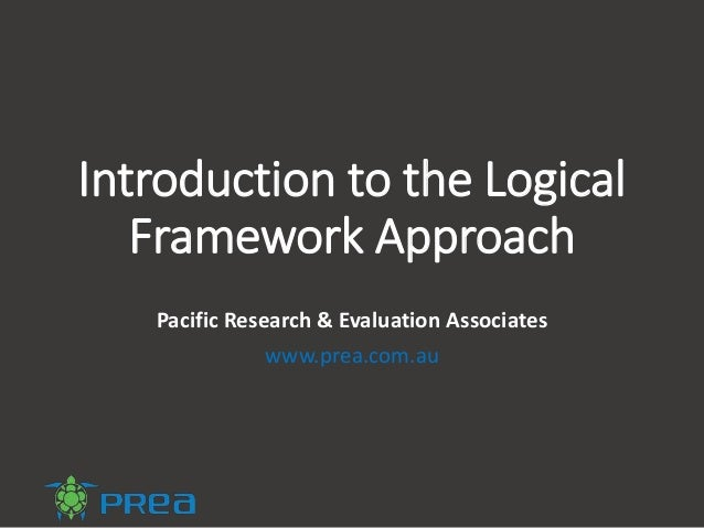 Introduction to the Logical Framework Approach Pacific Research & Evaluation Associates www.prea.com.au