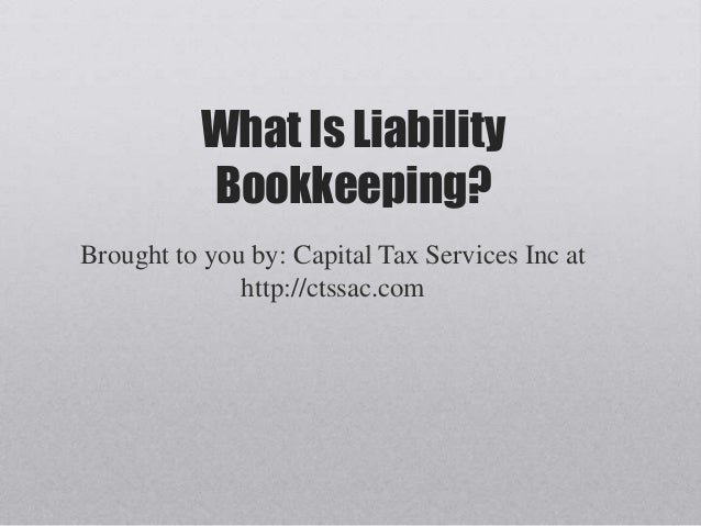 What Is Liability          Bookkeeping?Brought to you by: Capital Tax Services Inc at              http://ctssac.com