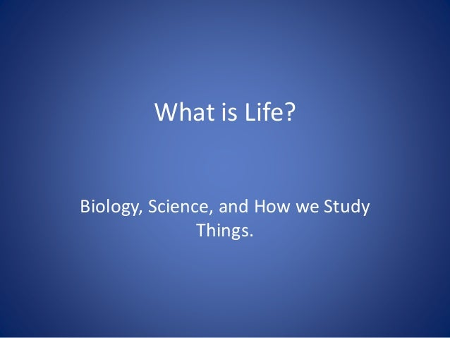 What is Life? Biology, Science, and How we Study Things.