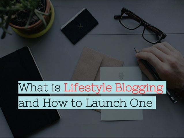 What is Lifestyle Blogging and How to Launch One