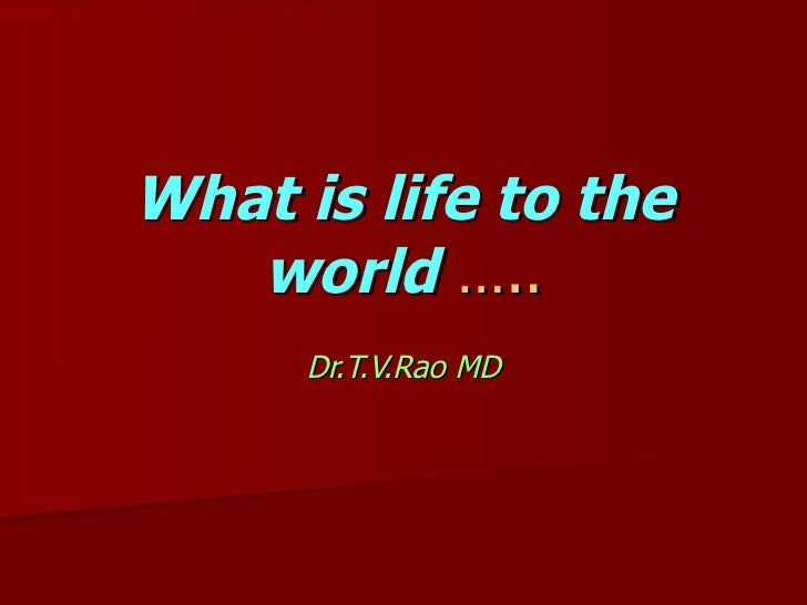 What is life to the world   ….. Dr.T.V.Rao MD