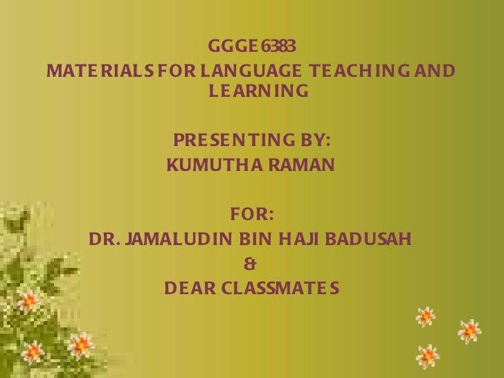 <ul><li>GGGE6383 </li></ul><ul><li>MATERIALS FOR LANGUAGE TEACHING AND LEARNING </li></ul><ul><li>PRESENTING BY: </li></ul...