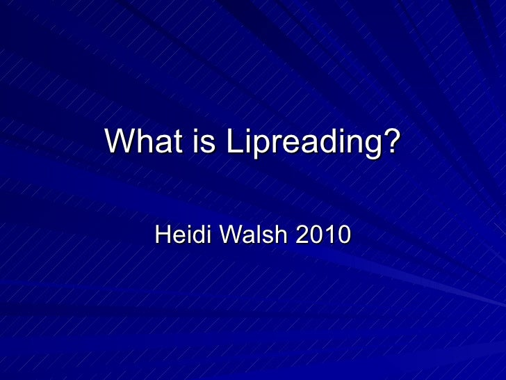 What is Lipreading? Heidi Walsh 2010