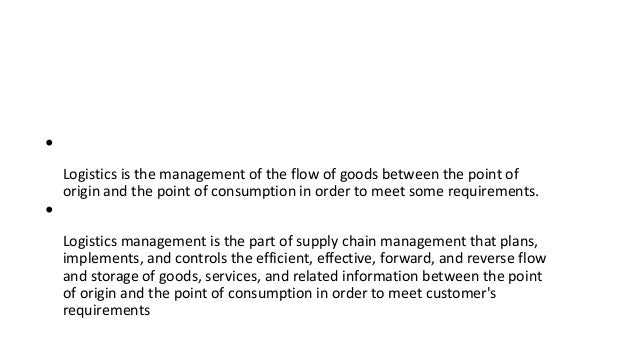 • Logistics is the management of the flow of goods between the point of origin and the point of consumption in order to me...