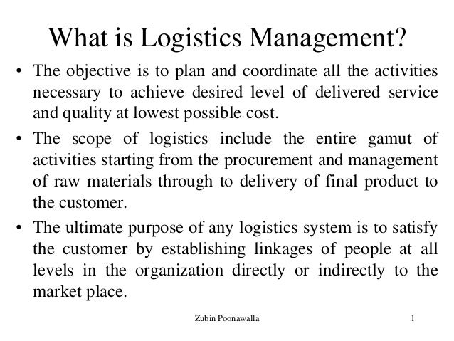 1 What is Logistics Management? • The objective is to plan and coordinate all the activities necessary to achieve desired ...