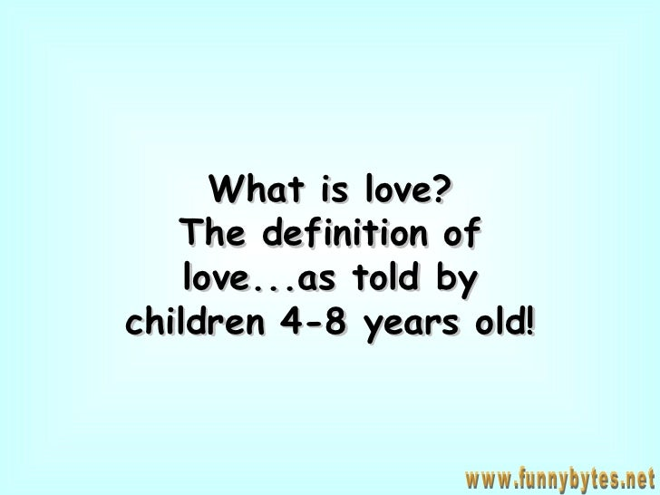 What is love? The definition of love...as told by children 4-8 years old! www.funnybytes.net