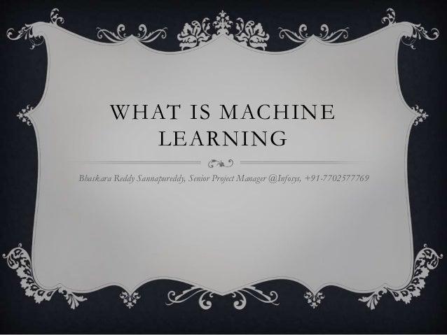WHAT IS MACHINE  LEARNING  Bhaskara Reddy Sannapureddy, Senior Project Manager @Infosys, +91-7702577769