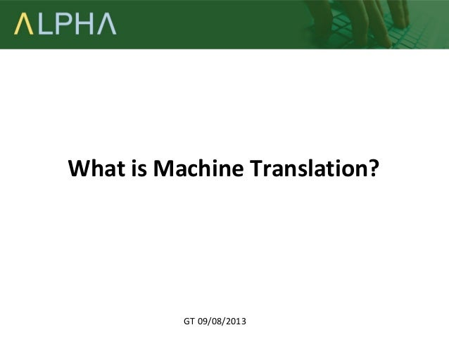 What is Machine Translation?  GT 09/08/2013
