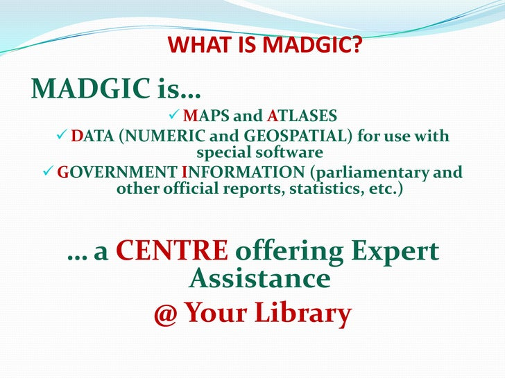 WHAT IS MADGIC?<br />MADGIC is…<br /><ul><li>MAPS and ATLASES