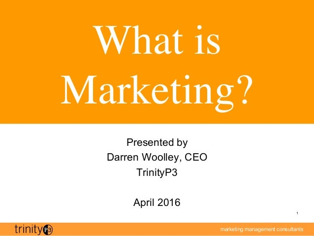marketing management consultants 1 What is Marketing? Presented by Darren Woolley, CEO TrinityP3 April 2016