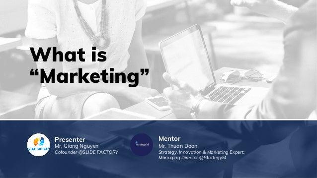 "What is ""Marketing"" MentorPresenter Mr. Giang Nguyen Cofounder @SLIDE FACTORY Mr. Thuan Doan Strategy, Innovation & Market..."