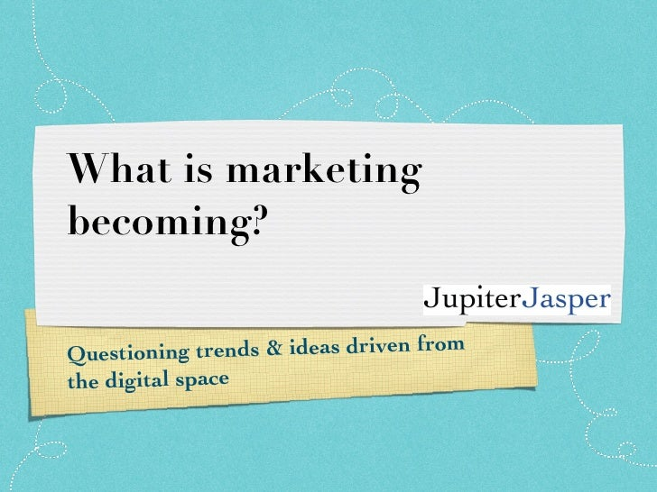 What is marketing becoming? Questioning trends & ideas driven from the digital space