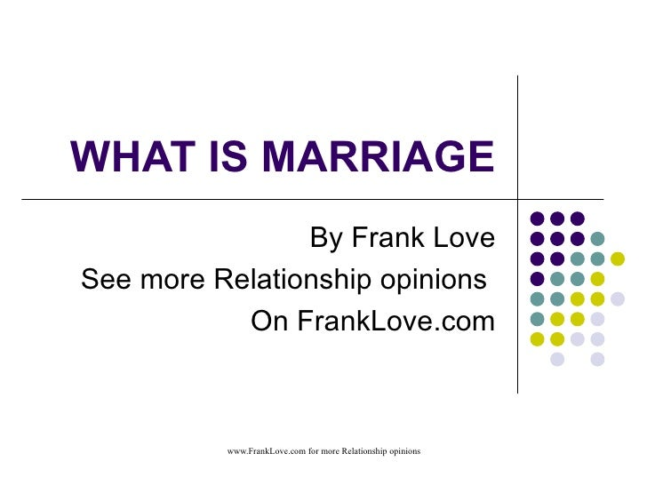 WHAT IS MARRIAGE By Frank Love See more Relationship opinions  On FrankLove.com