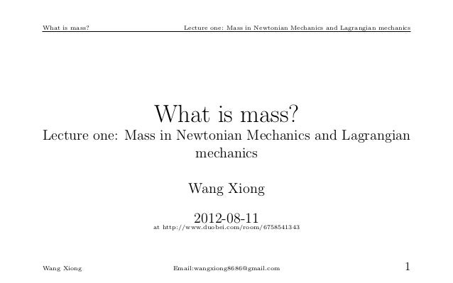 What is mass?           Lecture one: Mass in Newtonian Mechanics and Lagrangian mechanics                What is mass?Lect...