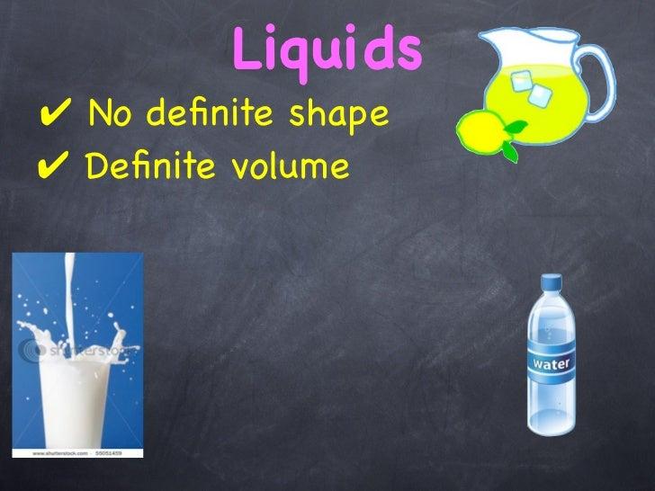 Liquids✔ No definite shape✔ Definite volume