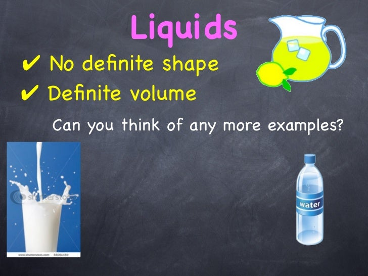 Liquids✔ No definite shape✔ Definite volume  Can you think of any more examples?