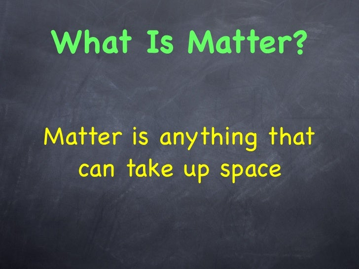 What Is Matter?Matter is anything that  can take up space