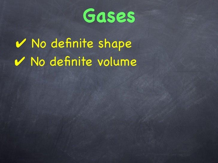 Gases✔ No definite shape✔ No definite volume