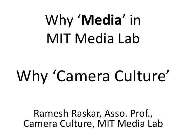 Why 'Media' in MIT Media Lab Why 'Camera Culture' Ramesh Raskar, Asso. Prof., Camera Culture, MIT Media Lab
