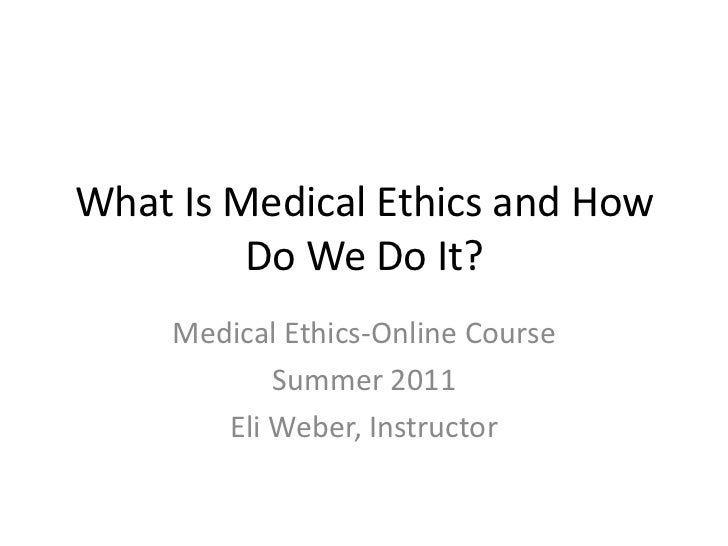 What Is Medical Ethics and How Do We Do It?<br />Medical Ethics-Online Course<br />Summer 2011<br />Eli Weber, Instructor<...