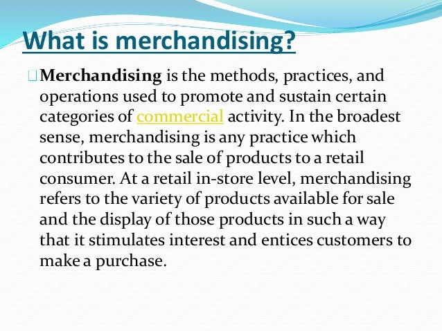 A merchandiser is someone who ensures that the correct amount of products are on hand in a store or on a website. They make sure the products arrive on time, and work closely with the purchasing department (and buyers) in order to forecast, plan, and monitor stock levels/5().