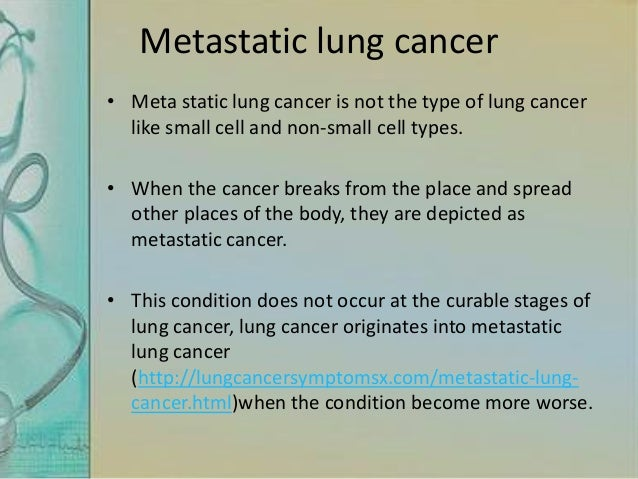 Metastatic lung cancer • Meta static lung cancer is not the type of lung cancer like small cell and non-small cell types. ...