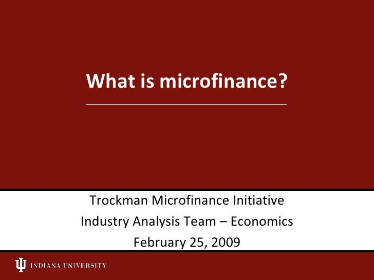 What is microfinance?<br />Trockman Microfinance Initiative<br />Industry Analysis Team – Economics<br />February 25, 2009...