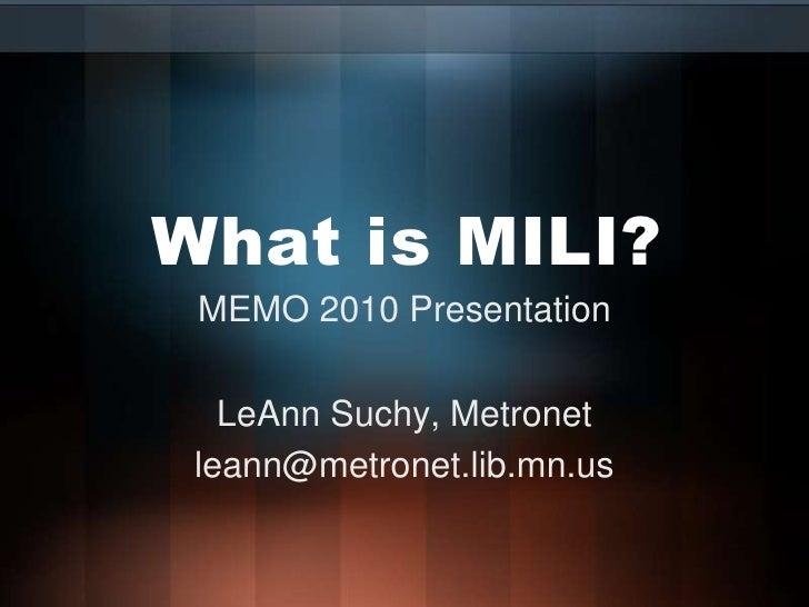 What is MILI?<br />MEMO 2010 Presentation<br />LeAnn Suchy, Metronet<br />leann@metronet.lib.mn.us<br />