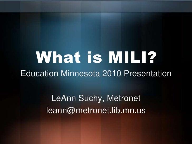 What is MILI?<br />Education Minnesota 2010 Presentation<br />LeAnn Suchy, Metronet<br />leann@metronet.lib.mn.us<br />