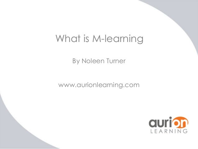 What is M-learning By Noleen Turner www.aurionlearning.com