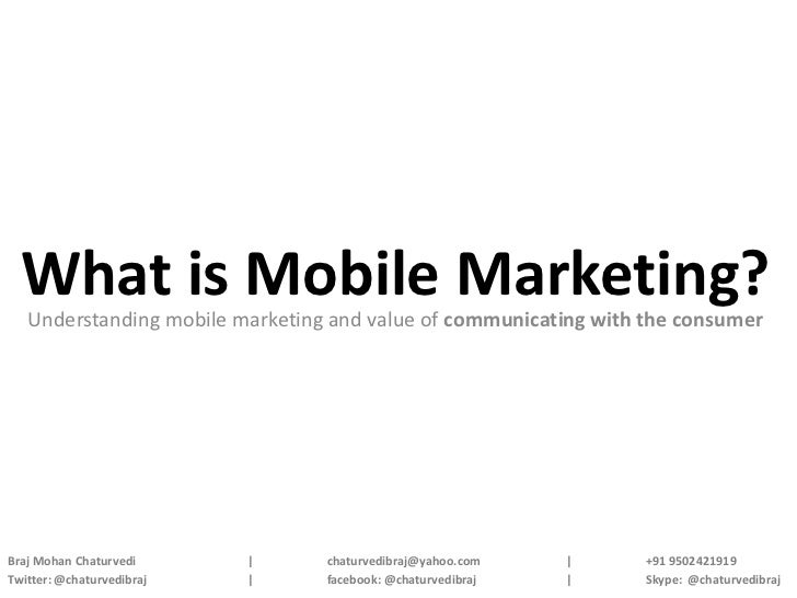 What is Mobile Marketing?   Understanding mobile marketing and value of communicating with the consumerBraj Mohan Chaturve...