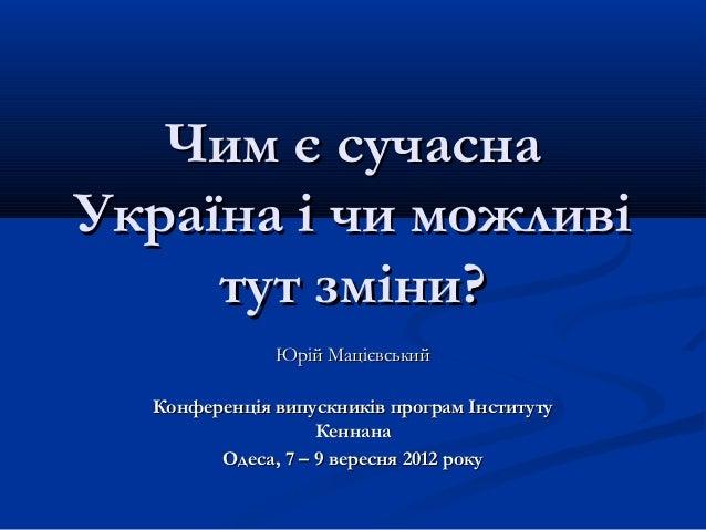 Чим є сучаснаУкраїна і чи можливі     тут зміни?              Юрій Мацієвський  Конференція випускників програм Інституту ...