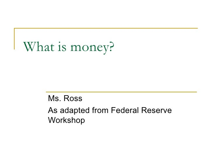 What is money? Ms. Ross As adapted from Federal Reserve Workshop