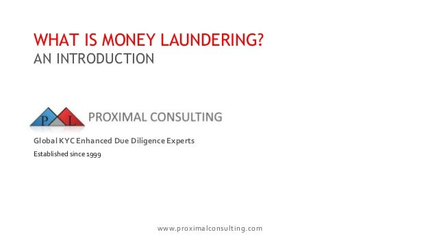 www.proximalconsulting.com WHAT IS MONEY LAUNDERING? AN INTRODUCTION Global KYC Enhanced Due Diligence Experts Established...