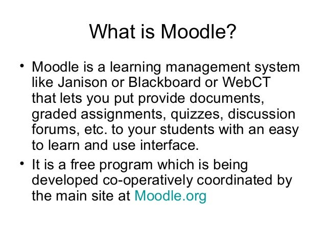 What is Moodle? • Moodle is a learning management system like Janison or Blackboard or WebCT that lets you put provide doc...