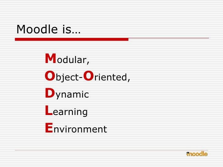 Moodle is… <ul><li>M odular,  </li></ul><ul><li>O bject- O riented,  </li></ul><ul><li>D ynamic  </li></ul><ul><li>L earni...