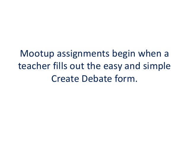 Mootup assignments begin when a teacher fills out the easy and simple Create Debate form.