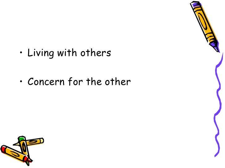 <ul><li>Living with others </li></ul><ul><li>Concern for the other </li></ul>